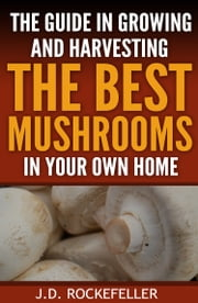 The Guide in Growing and Harvesting The Best Mushrooms in Your Home ebook by J.D. Rockefeller