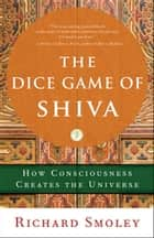 The Dice Game of Shiva - How Consciousness Creates the Universe ebook by Richard Smoley