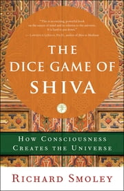 The Dice Game of Shiva - How Consciousness Creates the Universe 電子書 by Richard Smoley