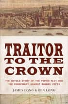 Traitor to the Crown - The Untold Story of the Popish Plot and the Consipiracy Against Samuel Pepys ebook by James Long, Ben Long
