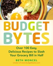 Budget Bytes - Over 100 Easy, Delicious Recipes to Slash Your Grocery Bill in Half ebook by Beth Moncel