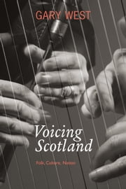 Voicing Scotland - Culture and Tradition in a Modern Nation ebook by West, Gary