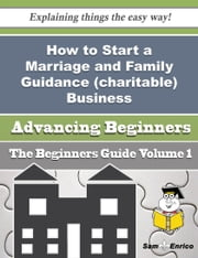 How to Start a Marriage and Family Guidance (charitable) Business (Beginners Guide) ebook by Armand Stoddard,Sam Enrico