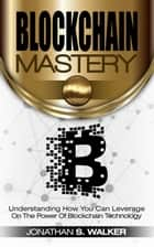 BLOCKCHAIN Mastery: Understanding How You Can Leverage on the Power of Block Chain Technology ebook by Jonathan S. Walker