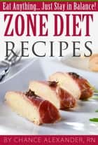 Zone Diet Recipes: Eat Anything... Just Stay in Balance! ebook by Chance Alexander, RN