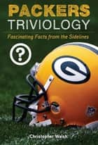 Packers Triviology - Fascinating Facts from the Sidelines ebook by Christopher Walsh