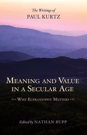 Meaning and Value in a Secular Age - Why Eupraxsophy Matters - The Writings of Paul Kurtz ebook by Nathan Bupp,Paul Kurtz
