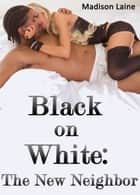 Black on White: The New Neighbor (Interracial Cuckold Erotica) ebook by Madison Laine