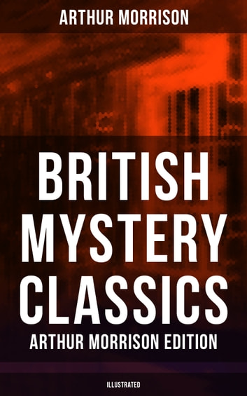 British Mystery Classics - Arthur Morrison Edition (Illustrated) - Martin Hewitt Investigator, The Red Triangle, The Case of Janissary, Old Cater's Money, The Green Diamond, Chronicles of Martin Hewitt, Adventures of Martin Hewitt, The First Magnum and many more ebook by Arthur Morrison