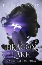 Dragon Lake: A Swan Lake Retelling ebook by R. L. Davennor