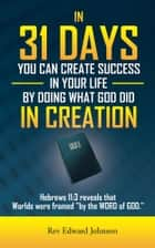 IN 31 DAYS YOU CAN CREATE SUCCESS IN YOUR LIFE BY DOING WHAT GOD DID IN CREATION ebook by Rev Edward Johnson
