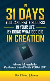 IN 31 DAYS YOU CAN CREATE SUCCESS IN YOUR LIFE BY DOING WHAT GOD DID IN CREATION - Hebrews 11:3 reveals that Worlds were framed ''by the WORD of GOD.'' ebook by Rev Edward Johnson