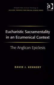Eucharistic Sacramentality in an Ecumenical Context - The Anglican Epiclesis ebook by Revd David J Kennedy,Revd Jeff Astley,Professor James A Beckford,Mr Richard Brummer,Professor Vincent Brümmer,Professor Paul S Fiddes,Professor T J Gorringe,Mr Stanley J Grenz,Mr Richard Hutch,Dr David Jasper,Ms Judith Lieu,Professor Geoffrey Samuel,Mr Gerhard Sauter,Professor Adrian Thatcher,Canon Anthony C Thiselton,Mr Terrance Tilley,Mr Alan Torrance,Mr Miroslav Volf,Mr Raymond Brady Williams