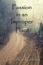 Passion in an Improper Place ebook by Glenn Alan Cheney