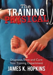 The Training Physical - Diagnose, Treat and Cure Your Training Department ebook by James K. Hopkins
