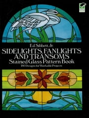 Sidelights, Fanlights and Transoms Stained Glass Pattern Book ebook by Ed Sibbett