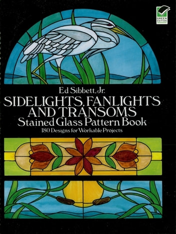 Sidelights, Fanlights and Transoms Stained Glass Pattern Book ebook by Ed Sibbett Jr.
