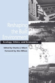 Reshaping the Built Environment - Ecology, Ethics, and Economics ebook by Charles J. Kibert,Charles J. Kibert,Alex Wilson