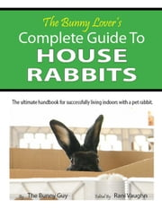 The Bunny Lover's Complete Guide To House Rabbits ebook by Stephan Flores