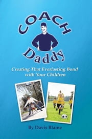 Coach Daddy - Creating That Everlasting Bond with Your Children ebook by Davis Blaine