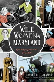 Wild Women of Maryland: Grit & Gumption in the Free State ebook by Lauren R. Silberman,Diana M. Bailey