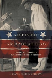 Artistic Ambassadors - Literary and International Representation of the New Negro Era ebook by Brian Russell Roberts