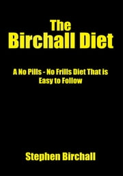 The Birchall Diet - A No Pills - No Frills Diet That is Easy to Follow ebook by Stephen Birchall