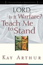 Lord, Is It Warfare? Teach Me to Stand - A Devotional Study on Spiritual Victory ebook by Kay Arthur