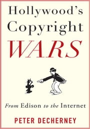 Hollywood's Copyright Wars - From Edison to the Internet ebook by Peter Decherney