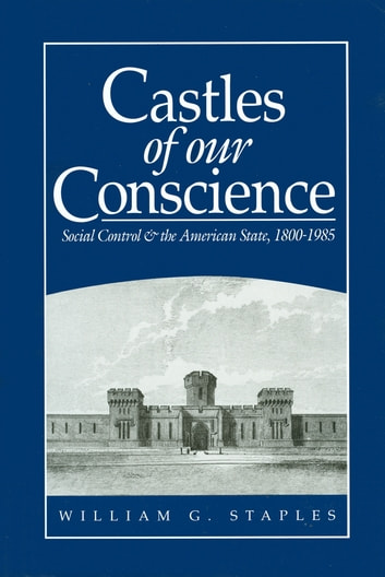 Castles of our Conscience - Social Control and the American State 1800 - 1985 ebook by William G. Staples
