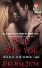 Wild With You - Book Four: Independence Falls ebook by Sara Jane Stone