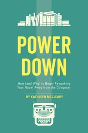 Power Down - How (and Why) to Begin Reworking Your Novel Away from the Computer ebook by Kathleen McCleary