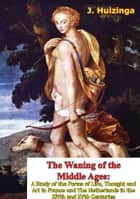 The Waning of the Middle Ages - A Study of the Forms of Life, Thought and Art in France and The Netherlands in the XIVth and XVth Centuries ebook by J. Huizinga