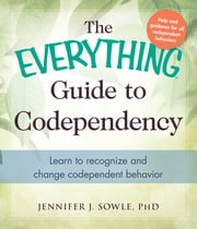 The Everything Guide to Codependency - Learn to recognize and change codependent behavior ebook by Jennifer Sowle
