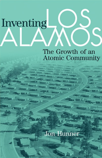 Inventing Los Alamos - The Growth of an Atomic Community ebook by Jon Hunner