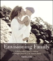 Envisioning Family: A photographer's guide to making meaningful portraits of the modern family - A photographer's guide to making meaningful portraits of the modern family ebook by Tamara Lackey