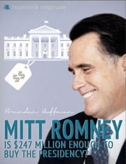 Mitt Romney: Is $247 Million Enough to Buy the Presidency? ebook by Deena Shanker