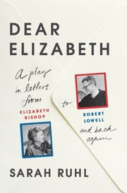 Dear Elizabeth: A Play in Letters from Elizabeth Bishop to Robert Lowell and Back Again ebook by Sarah Ruhl
