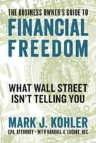 The Business Owner's Guide to Financial Freedom - What Wall Street Isn't Telling You E-bok by Randall Luebke, Mark J. Kohler
