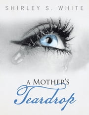 A Mothers Teardrop ebook by Shirley S. White