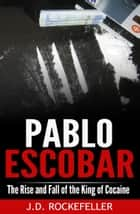 Pablo Escobar: The Rise and Fall of the King of Cocaine ebook by J.D. Rockefeller
