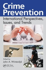 Crime Prevention - International Perspectives, Issues, and Trends ebook by John A. Winterdyk
