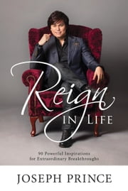 Reign In Life - 90 Powerful Inspirations For Extraordinary Breakthroughs ebook by Joseph Prince