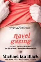 Navel Gazing - True Tales of Bodies, Mostly Mine (but also my mom's, which I know sounds weird) ebook by Michael Ian Black