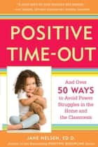 Positive Time-Out - And Over 50 Ways to Avoid Power Struggles in the Home and the Classroom ebook by Jane Nelsen, Ed.D.