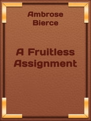 A Fruitless Assignment ebook by Ambrose Bierce