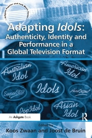 Adapting Idols: Authenticity, Identity and Performance in a Global Television Format ebook by Joost de Bruin,Koos Zwaan