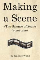Making a Scene - (The Science of Scene Structure) ebook by Wallace Wang