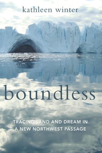 Boundless - Tracing Land and Dream in a New Northwest Passage ebook by Kathleen Winter