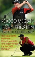 Are You Kidding Me? - The epic battle between Rocco Mediate and Tiger Woods for the 2008 US Open ebook by Rocco Mediate, John Feinstein